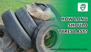 HOW LONG SHOULD TYRES LAST